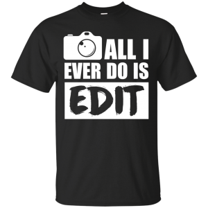All I Ever Do Is Edit T Shirt, Funny Photographer Gift T-Shirt & Hoodie