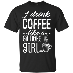I Drink Coffee Like A Gilmores T Shirt For Girl T-Shirt & Hoodie